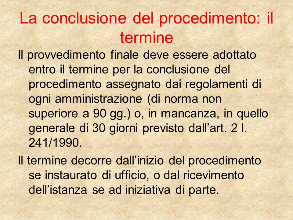 La conclusione del procedimento: il termine Il provvedimento finale deve essere adottato entro il termine per la conclusione del procedimento assegnato dai regolamenti di ogni amministrazione (di norma non superiore a 90 gg.) o, in mancanza, in quello generale di 30 giorni previsto dallart.