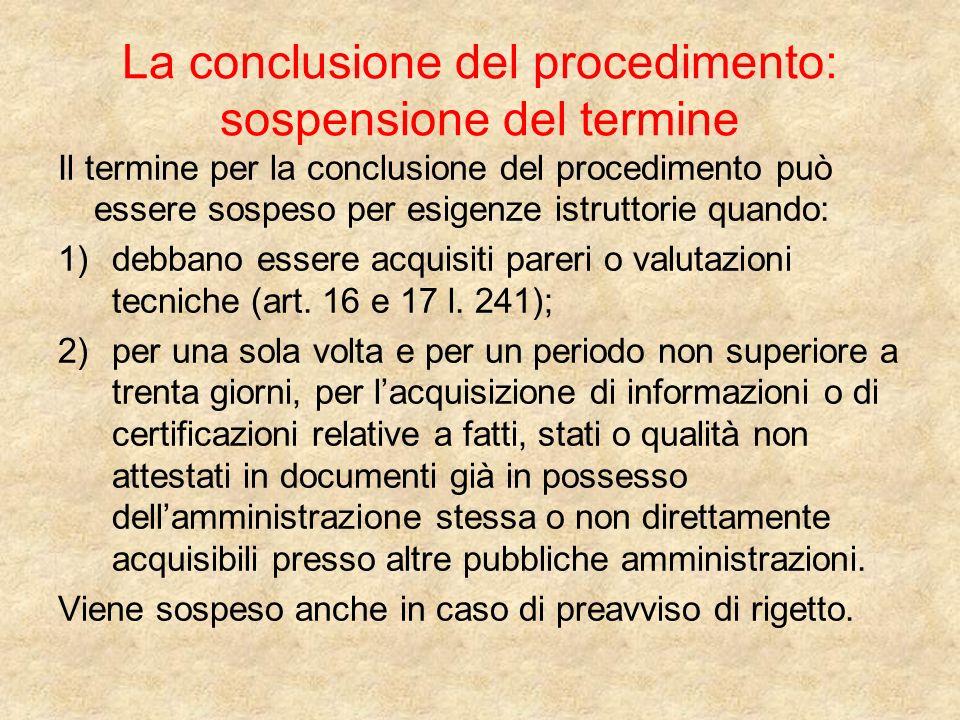 La conclusione del procedimento: sospensione del termine Il termine per la conclusione del procedimento può essere sospeso per esigenze istruttorie quando: 1)debbano essere acquisiti pareri o valutazioni tecniche (art.