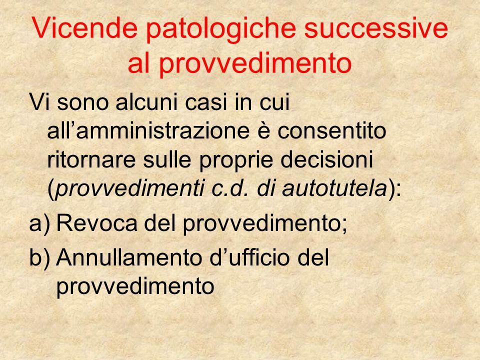 Vicende patologiche successive al provvedimento Vi sono alcuni casi in cui allamministrazione è consentito ritornare sulle proprie decisioni (provvedimenti c.d.