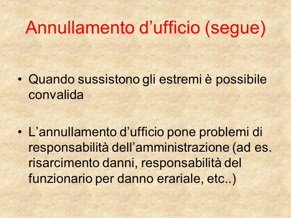 Annullamento dufficio (segue) Quando sussistono gli estremi è possibile convalida Lannullamento dufficio pone problemi di responsabilità dellamministrazione (ad es.