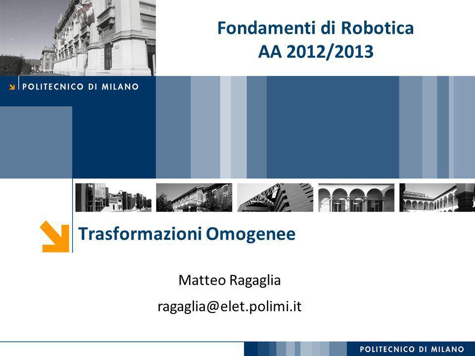 Trasformazioni Omogenee Matteo Ragaglia ragaglia@elet.polimi.it Fondamenti di Robotica AA 2012/2013