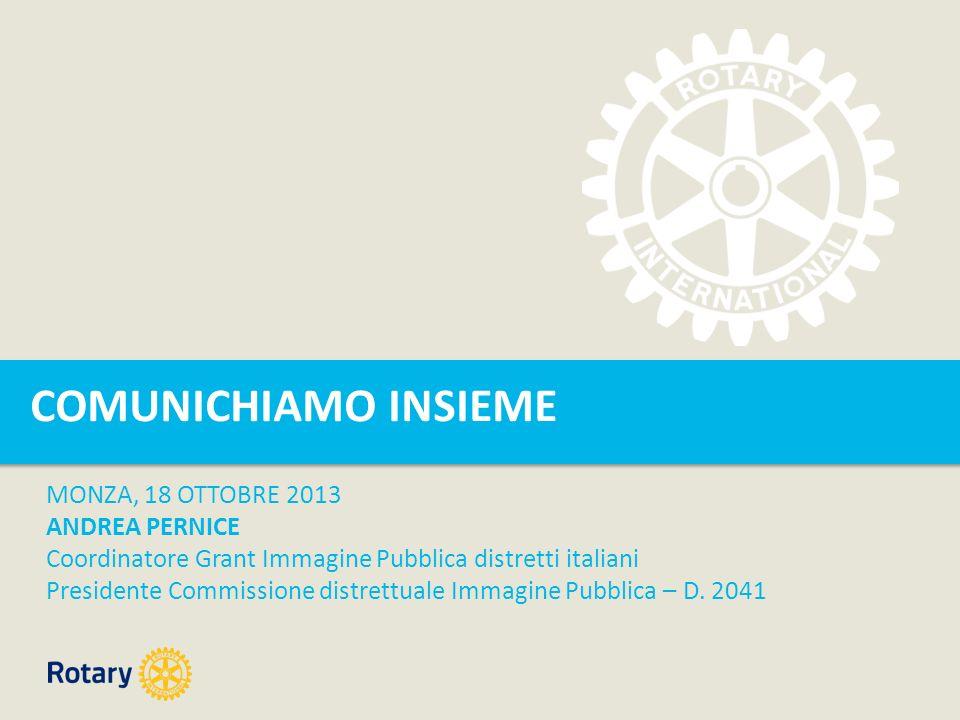COMUNICHIAMO INSIEME MONZA, 18 OTTOBRE 2013 ANDREA PERNICE Coordinatore Grant Immagine Pubblica distretti italiani Presidente Commissione distrettuale Immagine Pubblica – D.