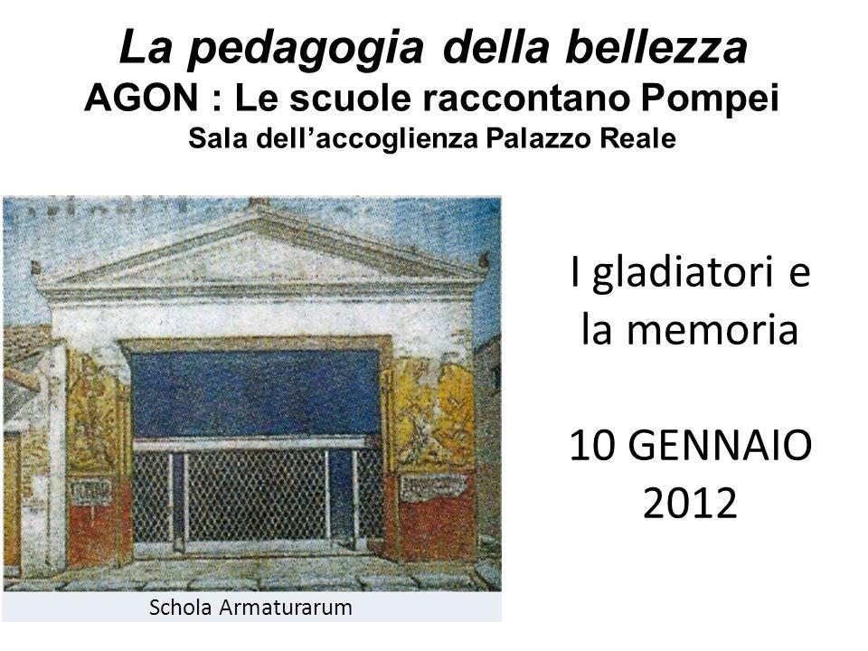 La pedagogia della bellezza AGON : Le scuole raccontano Pompei Sala dellaccoglienza Palazzo Reale Schola Armaturarum I gladiatori e la memoria 10 GENNAIO 2012