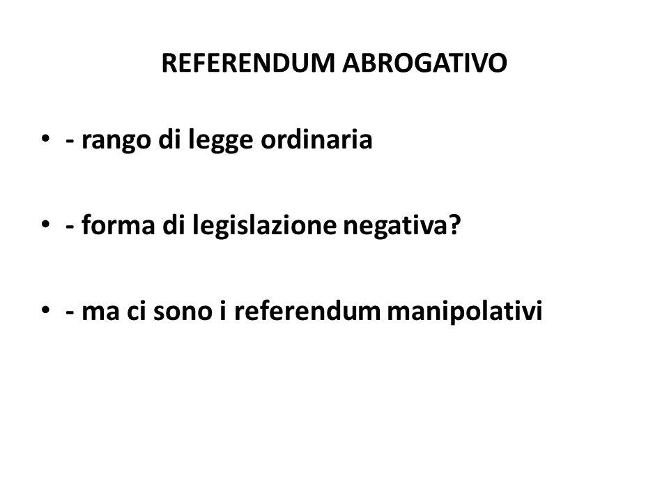 REFERENDUM ABROGATIVO - rango di legge ordinaria - forma di legislazione negativa? - ma ci sono i referendum manipolativi