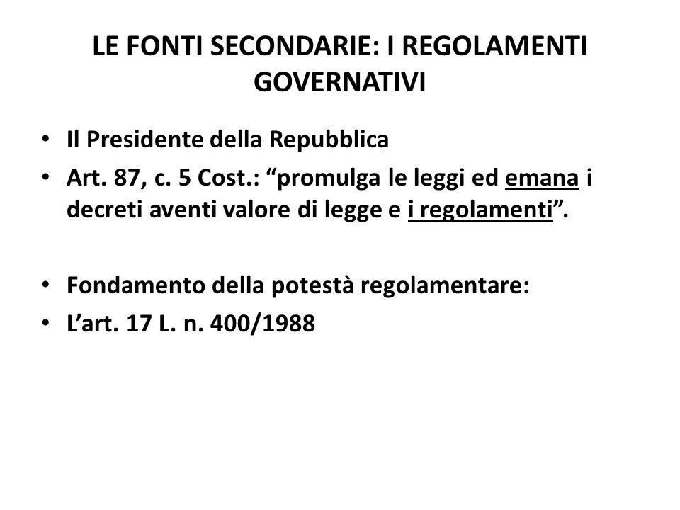 LE FONTI SECONDARIE: I REGOLAMENTI GOVERNATIVI Il Presidente della Repubblica Art. 87, c. 5 Cost.: promulga le leggi ed emana i decreti aventi valore