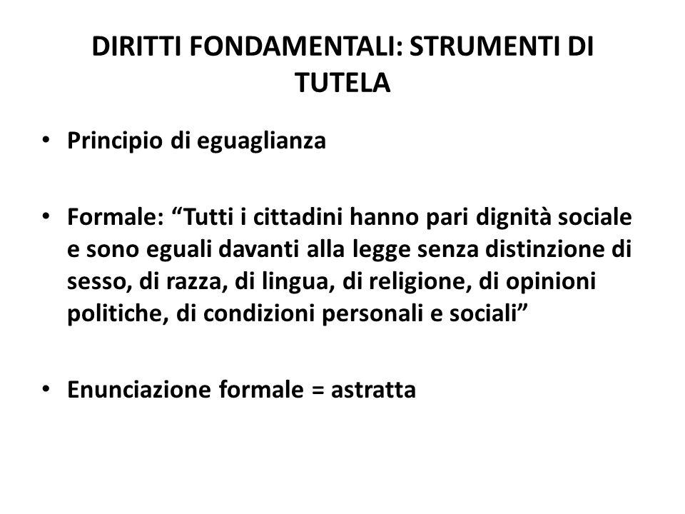 DIRITTI FONDAMENTALI: STRUMENTI DI TUTELA Principio di eguaglianza Formale: Tutti i cittadini hanno pari dignità sociale e sono eguali davanti alla le