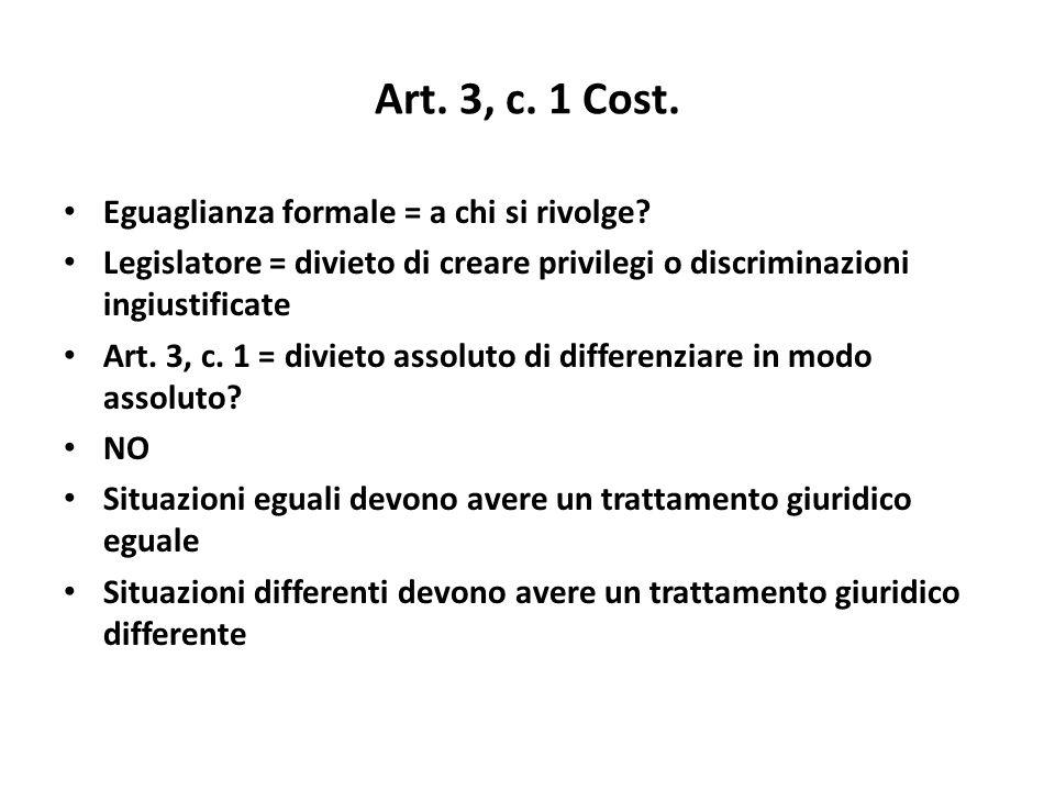 Art. 3, c. 1 Cost. Eguaglianza formale = a chi si rivolge? Legislatore = divieto di creare privilegi o discriminazioni ingiustificate Art. 3, c. 1 = d