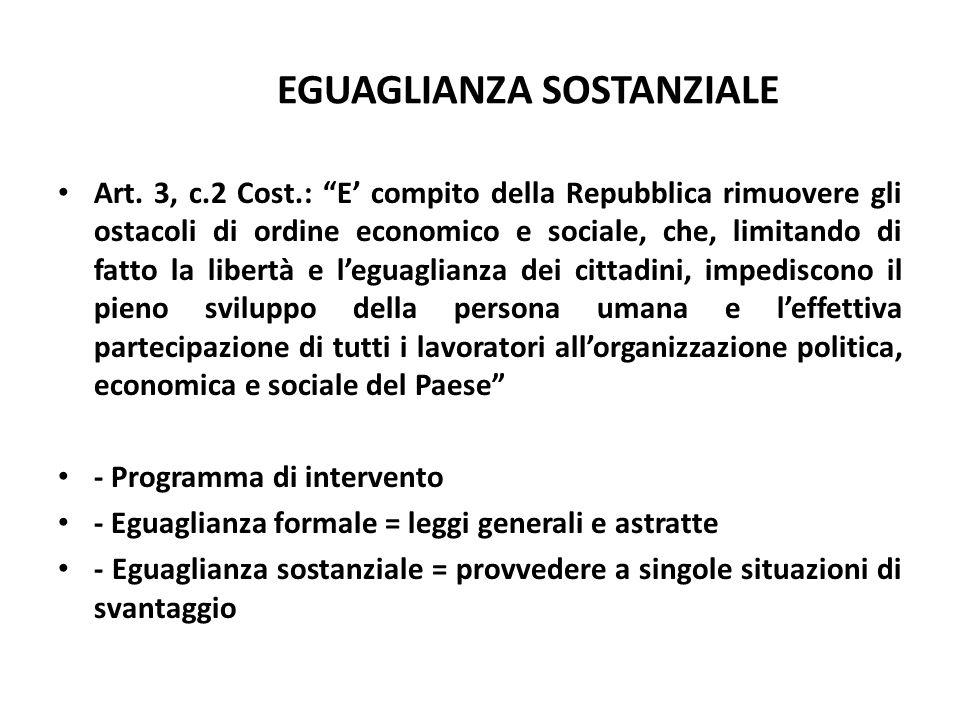 EGUAGLIANZA SOSTANZIALE Art. 3, c.2 Cost.: E compito della Repubblica rimuovere gli ostacoli di ordine economico e sociale, che, limitando di fatto la