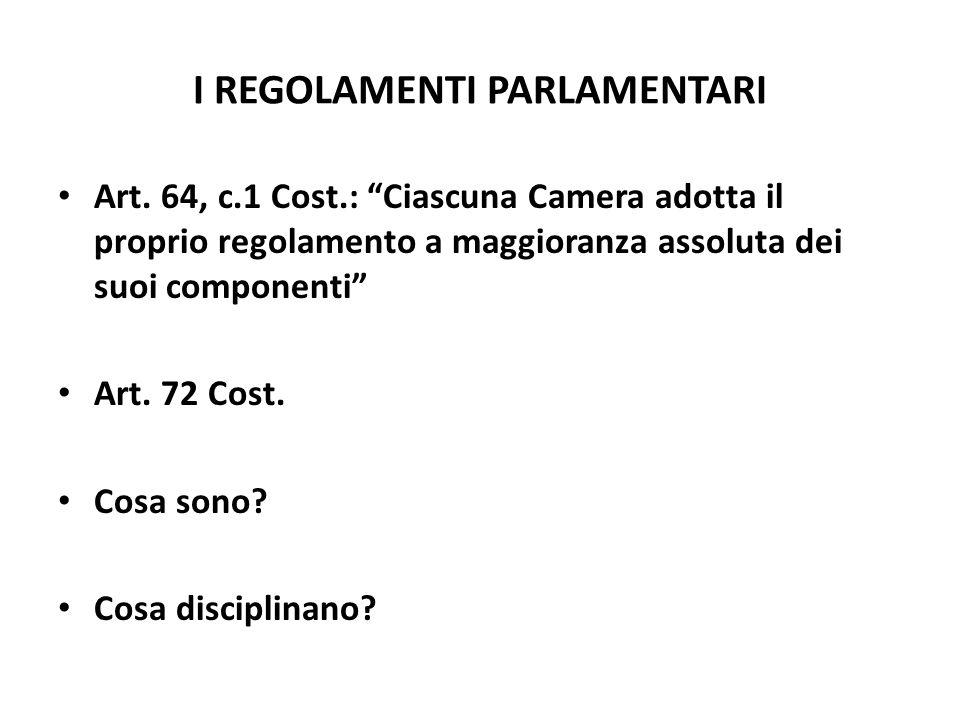 I REGOLAMENTI PARLAMENTARI Art. 64, c.1 Cost.: Ciascuna Camera adotta il proprio regolamento a maggioranza assoluta dei suoi componenti Art. 72 Cost.