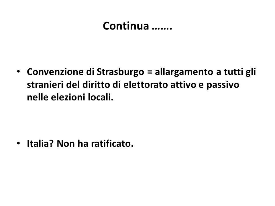 Continua ……. Convenzione di Strasburgo = allargamento a tutti gli stranieri del diritto di elettorato attivo e passivo nelle elezioni locali. Italia?