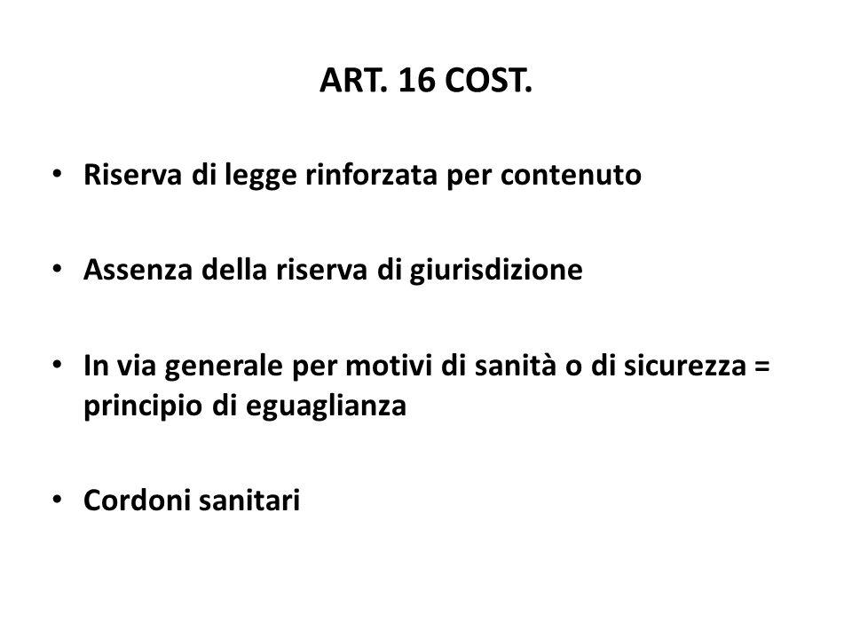 ART. 16 COST. Riserva di legge rinforzata per contenuto Assenza della riserva di giurisdizione In via generale per motivi di sanità o di sicurezza = p