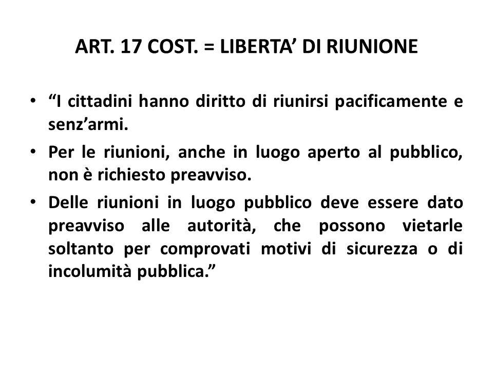 ART. 17 COST. = LIBERTA DI RIUNIONE I cittadini hanno diritto di riunirsi pacificamente e senzarmi. Per le riunioni, anche in luogo aperto al pubblico