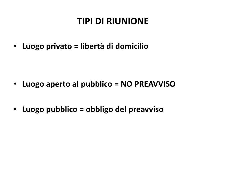 TIPI DI RIUNIONE Luogo privato = libertà di domicilio Luogo aperto al pubblico = NO PREAVVISO Luogo pubblico = obbligo del preavviso