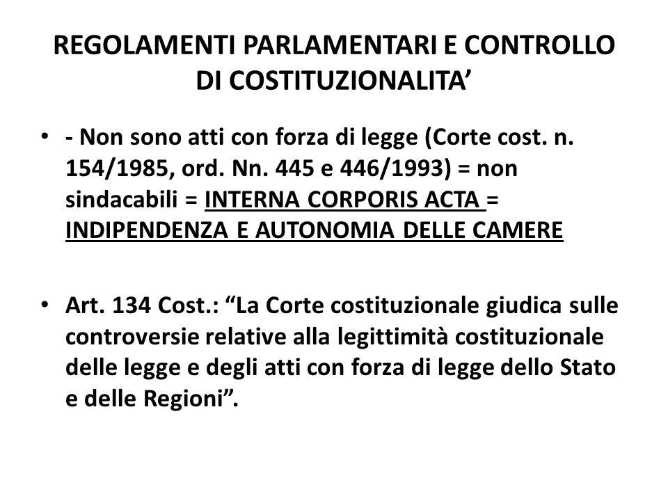 REGOLAMENTI PARLAMENTARI E CONTROLLO DI COSTITUZIONALITA - Non sono atti con forza di legge (Corte cost. n. 154/1985, ord. Nn. 445 e 446/1993) = non s