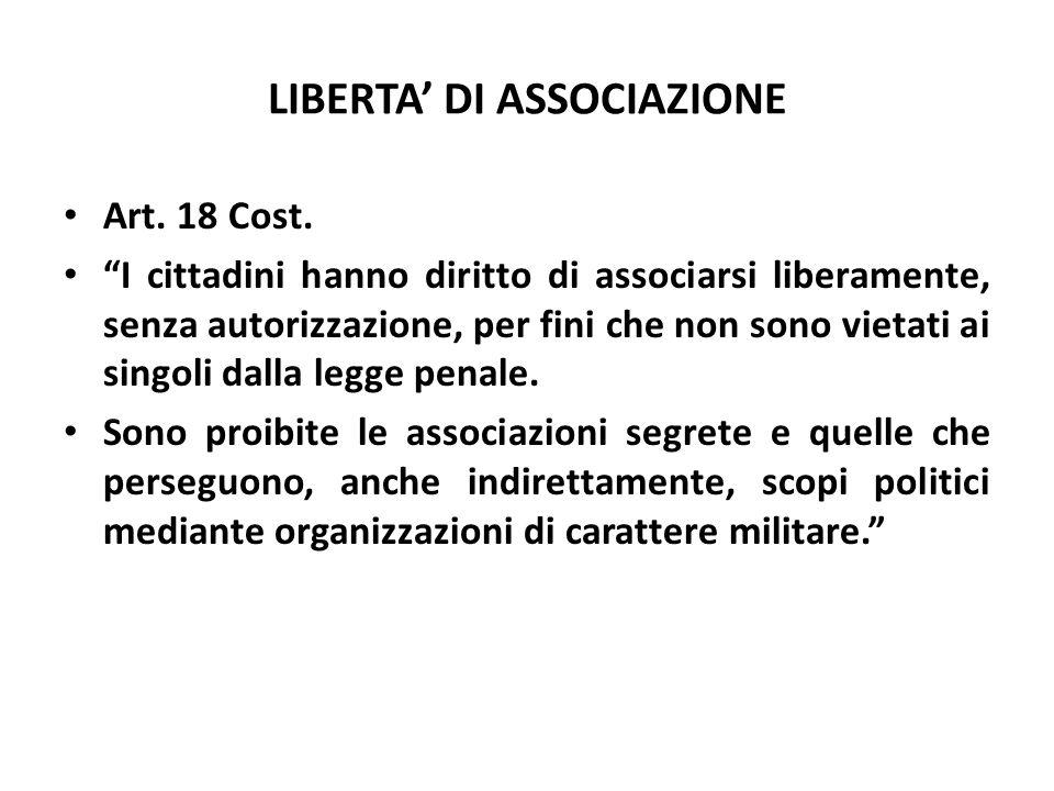 LIBERTA DI ASSOCIAZIONE Art. 18 Cost. I cittadini hanno diritto di associarsi liberamente, senza autorizzazione, per fini che non sono vietati ai sing