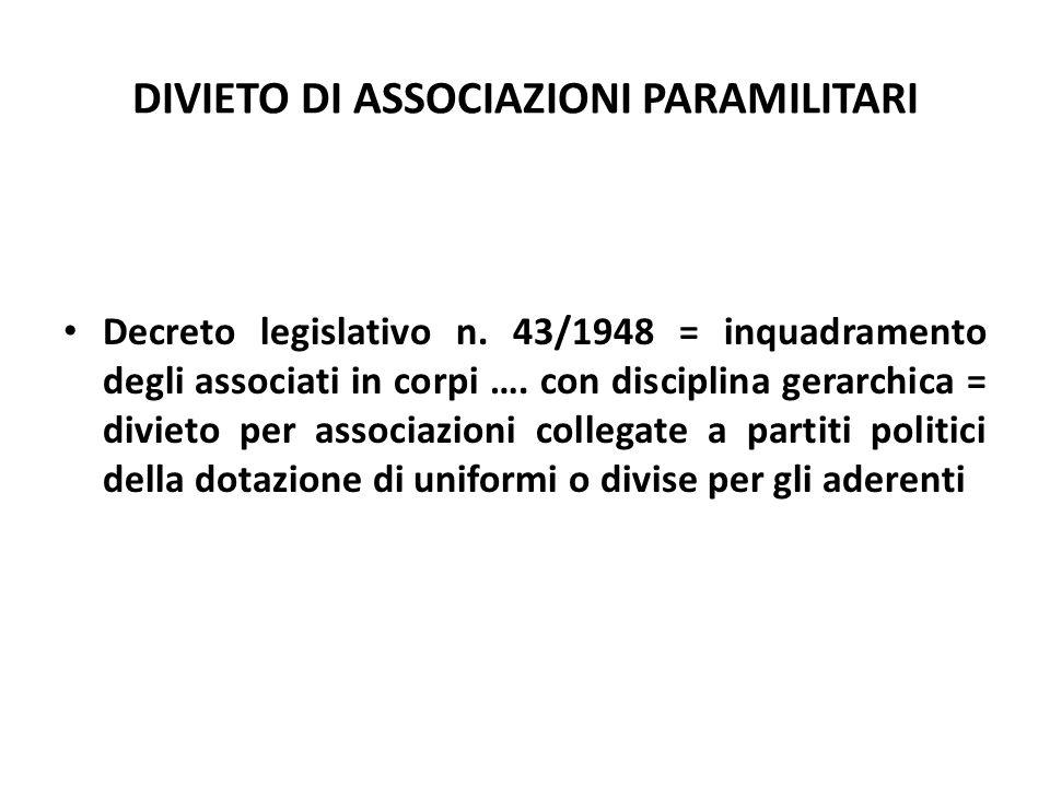 DIVIETO DI ASSOCIAZIONI PARAMILITARI Decreto legislativo n. 43/1948 = inquadramento degli associati in corpi …. con disciplina gerarchica = divieto pe