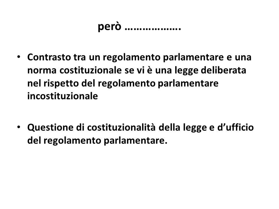però ………………. Contrasto tra un regolamento parlamentare e una norma costituzionale se vi è una legge deliberata nel rispetto del regolamento parlamenta