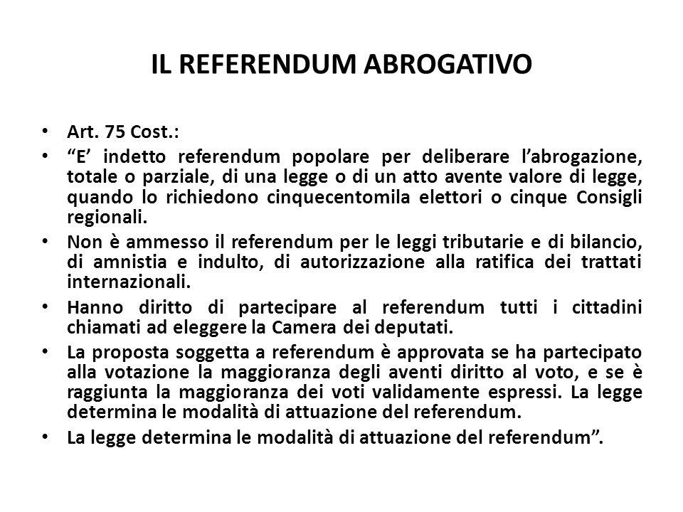 IL REFERENDUM ABROGATIVO Art. 75 Cost.: E indetto referendum popolare per deliberare labrogazione, totale o parziale, di una legge o di un atto avente