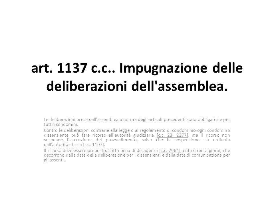 art. 1137 c.c.. Impugnazione delle deliberazioni dell'assemblea. Le deliberazioni prese dall'assemblea a norma degli articoli precedenti sono obbligat