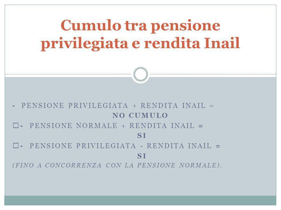 - PENSIONE PRIVILEGIATA + RENDITA INAIL = NO CUMULO - PENSIONE NORMALE + RENDITA INAIL = SI - PENSIONE PRIVILEGIATA - RENDITA INAIL = SI (FINO A CONCORRENZA CON LA PENSIONE NORMALE).