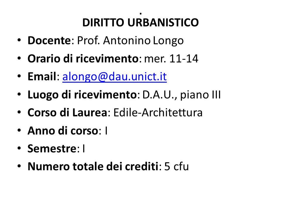 . DIRITTO URBANISTICO Docente: Prof. Antonino Longo Orario di ricevimento: mer. 11-14 Email: alongo@dau.unict.italongo@dau.unict.it Luogo di ricevimen