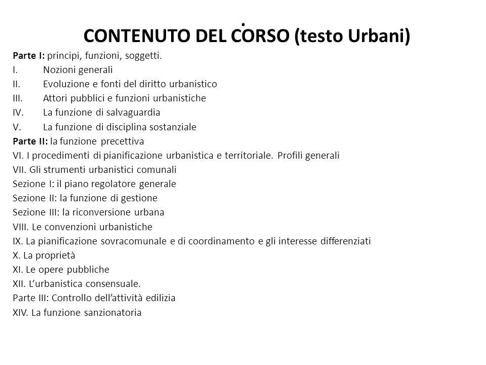 . CONTENUTO DEL CORSO (testo Urbani) Parte I: principi, funzioni, soggetti. I.Nozioni generali II.Evoluzione e fonti del diritto urbanistico III.Attor