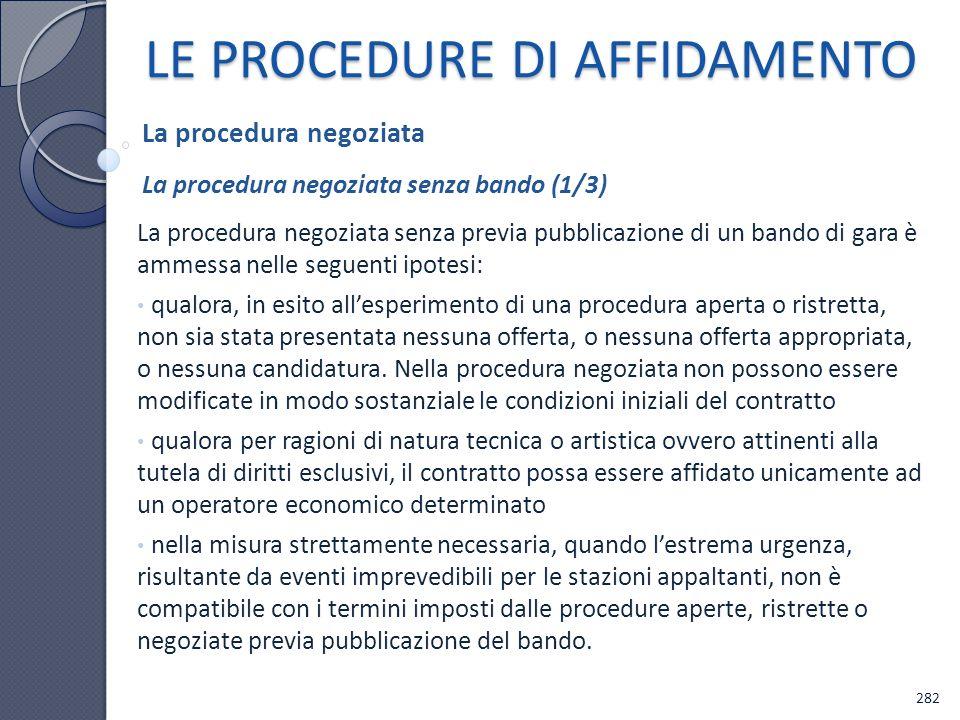 LE PROCEDURE DI AFFIDAMENTO La procedura negoziata senza previa pubblicazione di un bando di gara è ammessa nelle seguenti ipotesi: qualora, in esito