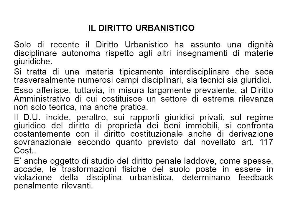 IL DIRITTO URBANISTICO Solo di recente il Diritto Urbanistico ha assunto una dignità disciplinare autonoma rispetto agli altri insegnamenti di materie