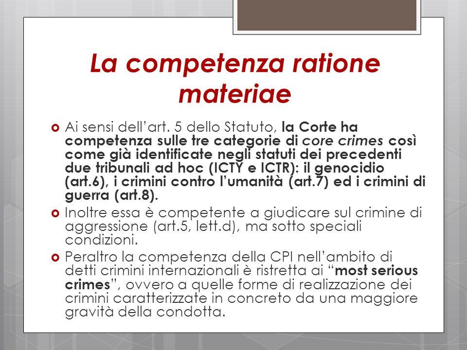 La competenza ratione materiae Ai sensi dellart. 5 dello Statuto, la Corte ha competenza sulle tre categorie di core crimes così come già identificate