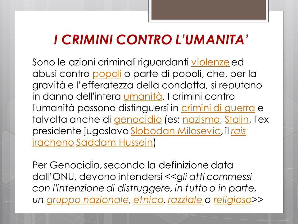 I CRIMINI CONTRO LUMANITA Sono le azioni criminali riguardanti violenze ed abusi contro popoli o parte di popoli, che, per la gravità e lefferatezza d
