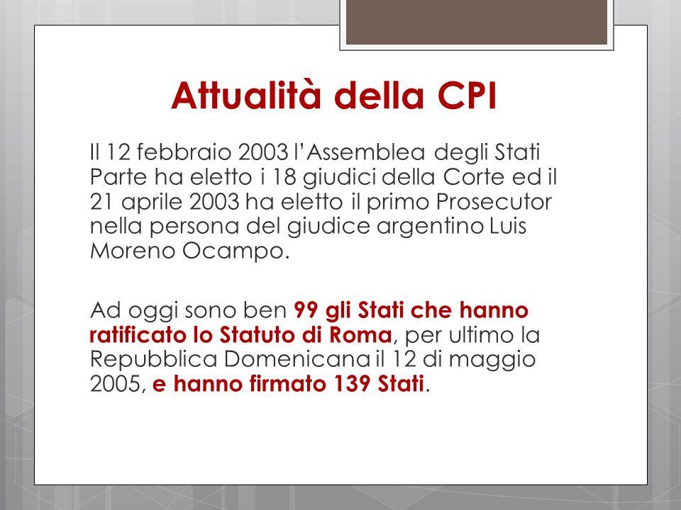 Attualità della CPI Il 12 febbraio 2003 lAssemblea degli Stati Parte ha eletto i 18 giudici della Corte ed il 21 aprile 2003 ha eletto il primo Prosec