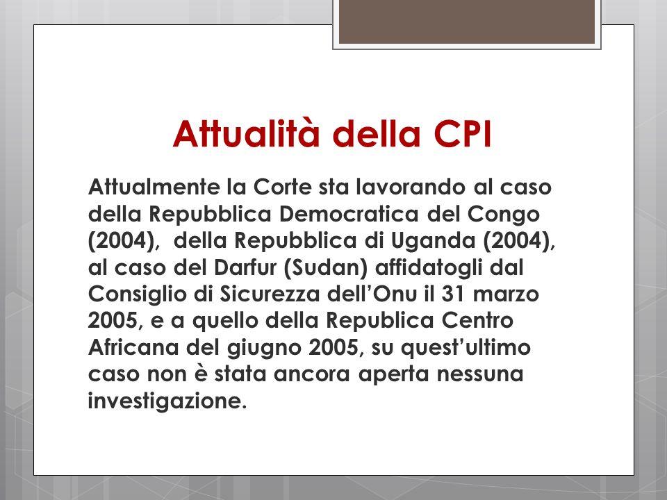 Attualità della CPI Attualmente la Corte sta lavorando al caso della Repubblica Democratica del Congo (2004), della Repubblica di Uganda (2004), al ca
