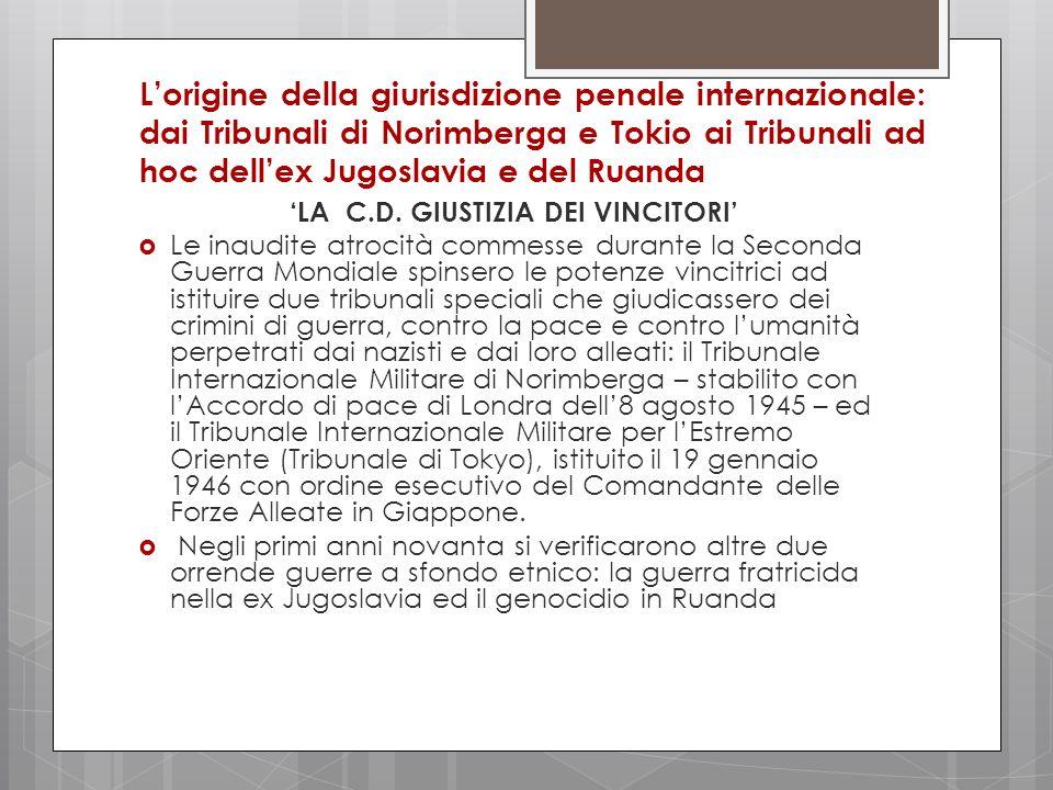 Lorigine della giurisdizione penale internazionale: dai Tribunali di Norimberga e Tokio ai Tribunali ad hoc dellex Jugoslavia e del Ruanda LA C.D. GIU