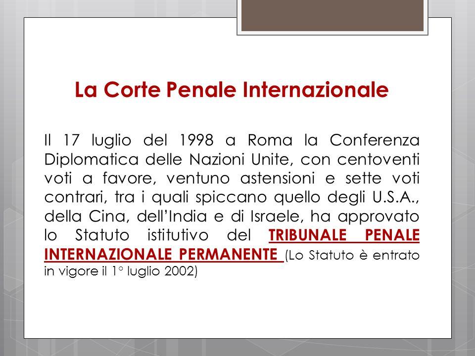 La Corte Penale Internazionale Il 17 luglio del 1998 a Roma la Conferenza Diplomatica delle Nazioni Unite, con centoventi voti a favore, ventuno asten