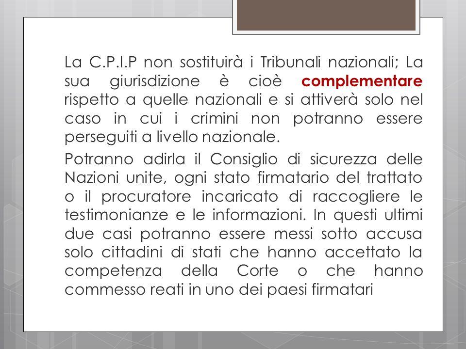 La C.P.I.P non sostituirà i Tribunali nazionali; La sua giurisdizione è cioè complementare rispetto a quelle nazionali e si attiverà solo nel caso in