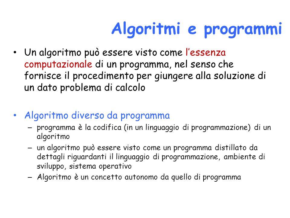 Un algoritmo può essere visto come lessenza computazionale di un programma, nel senso che fornisce il procedimento per giungere alla soluzione di un dato problema di calcolo Algoritmo diverso da programma – programma è la codifica (in un linguaggio di programmazione) di un algoritmo – un algoritmo può essere visto come un programma distillato da dettagli riguardanti il linguaggio di programmazione, ambiente di sviluppo, sistema operativo – Algoritmo è un concetto autonomo da quello di programma Algoritmi e programmi