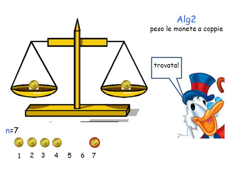 Alg2 peso le monete a coppie 1 2 3 45 6 7 n=7 trovata!