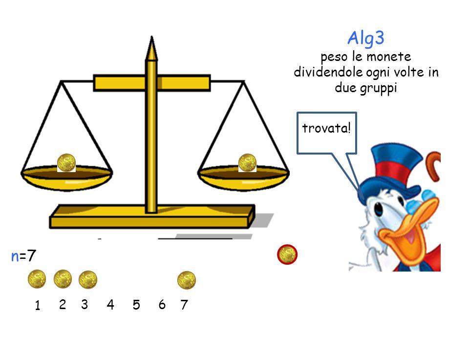 Alg3 peso le monete dividendole ogni volte in due gruppi 1 2 3 45 6 7 n=7 trovata!