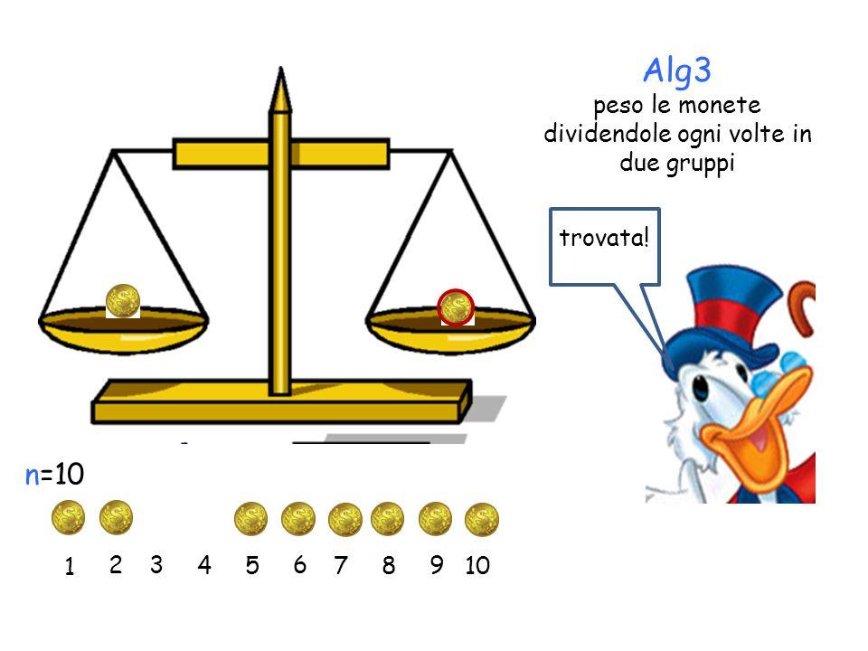 Alg3 peso le monete dividendole ogni volte in due gruppi 1 2 3 45 6 7 n=10 8 9 10 trovata!