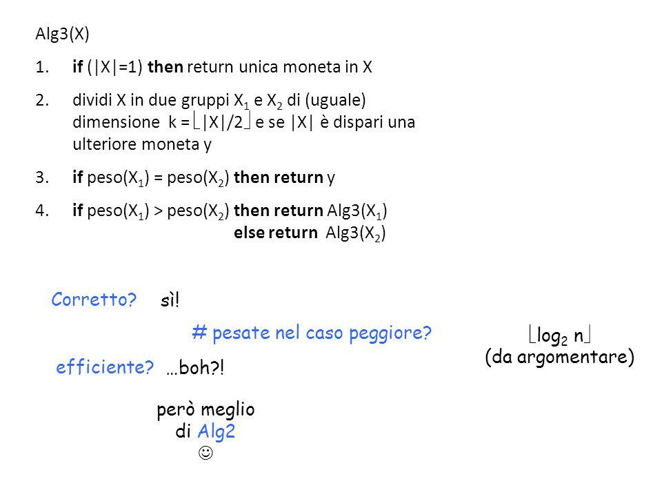 Corretto? sì! # pesate nel caso peggiore? log 2 n (da argomentare) efficiente? …boh?! però meglio di Alg2 Alg3(X) 1. if (|X|=1) then return unica mone
