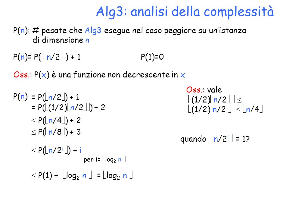 Alg3: analisi della complessità P(n): # pesate che Alg3 esegue nel caso peggiore su unistanza di dimensione n P(n)= P( n/2 ) + 1 P(1)=0 Oss.: P(x) è una funzione non decrescente in x quando n/2 i = 1.