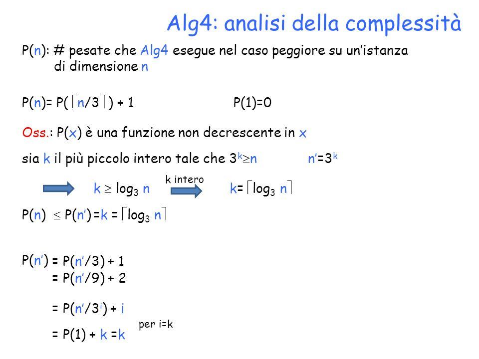 Alg4: analisi della complessità P(n): # pesate che Alg4 esegue nel caso peggiore su unistanza di dimensione n P(n)= P( n/3 ) + 1 P(1)=0 Oss.: P(x) è una funzione non decrescente in x sia k il più piccolo intero tale che 3 k n n=3 k k log 3 n k= log 3 n k intero P(n) = P(n/3) + 1 = P(n/9) + 2 = P(n/3 i ) + i = P(1) + k =k P(n) per i=k =k = log 3 n