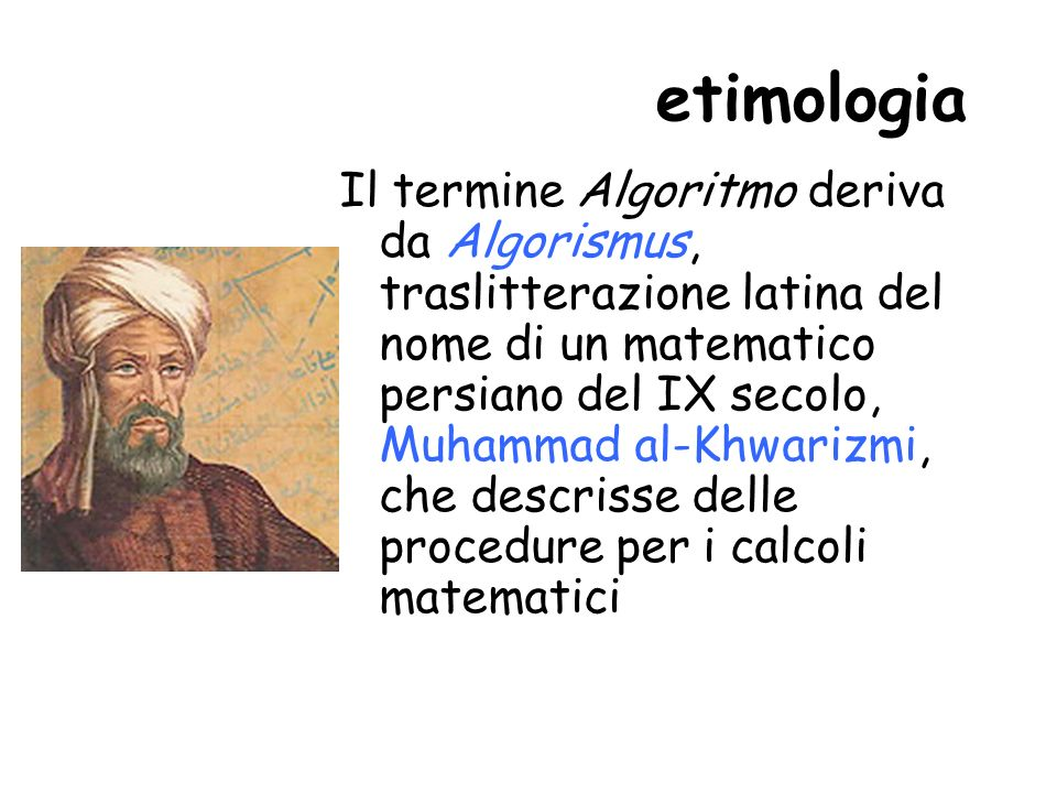 etimologia Il termine Algoritmo deriva da Algorismus, traslitterazione latina del nome di un matematico persiano del IX secolo, Muhammad al-Khwarizmi, che descrisse delle procedure per i calcoli matematici