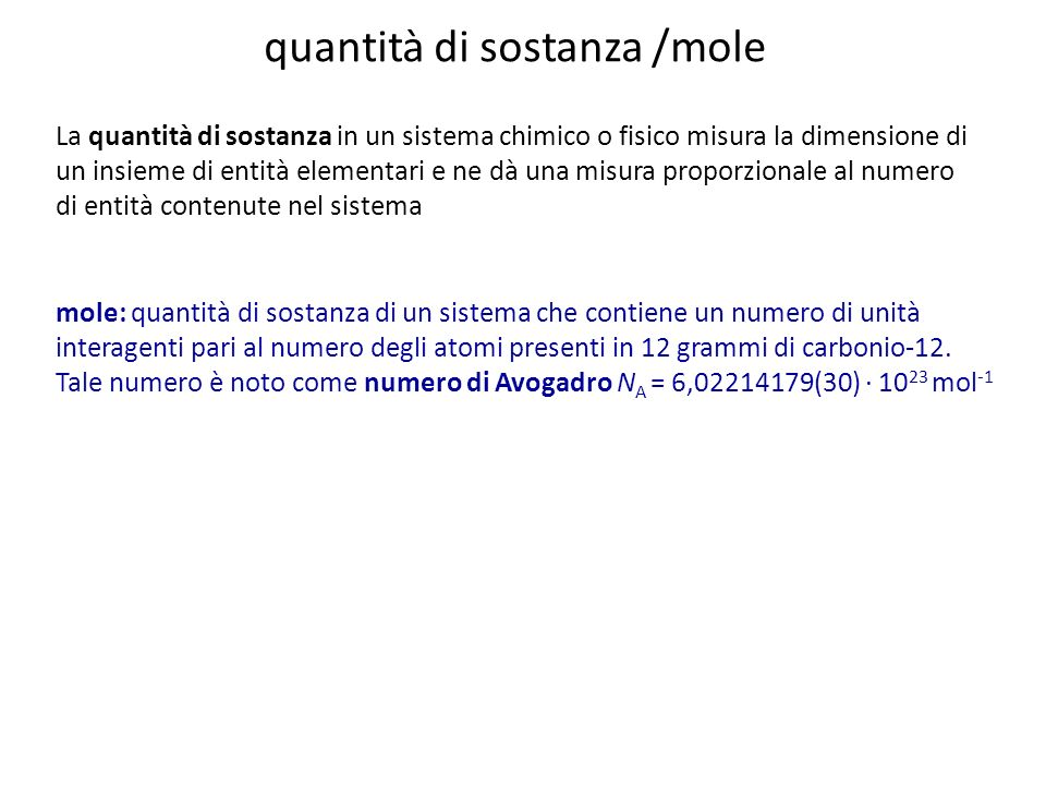quantità di sostanza /mole La quantità di sostanza in un sistema chimico o fisico misura la dimensione di un insieme di entità elementari e ne dà una