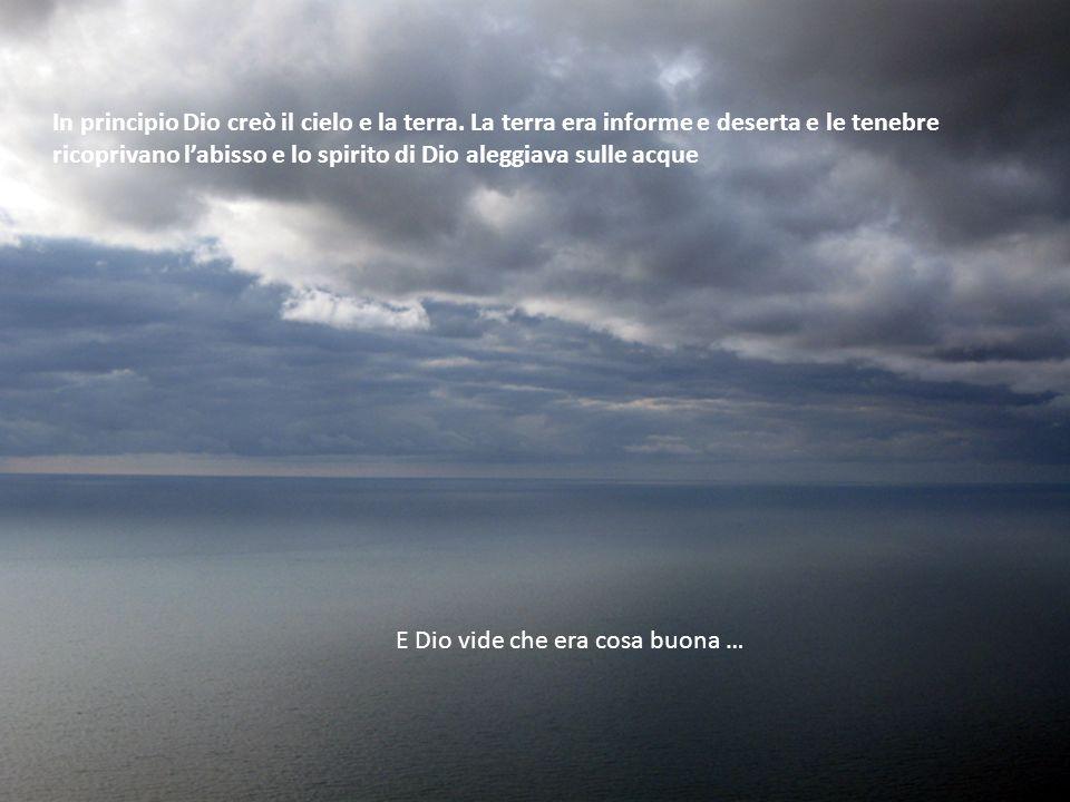 In principio Dio creò il cielo e la terra. La terra era informe e deserta e le tenebre ricoprivano labisso e lo spirito di Dio aleggiava sulle acque E