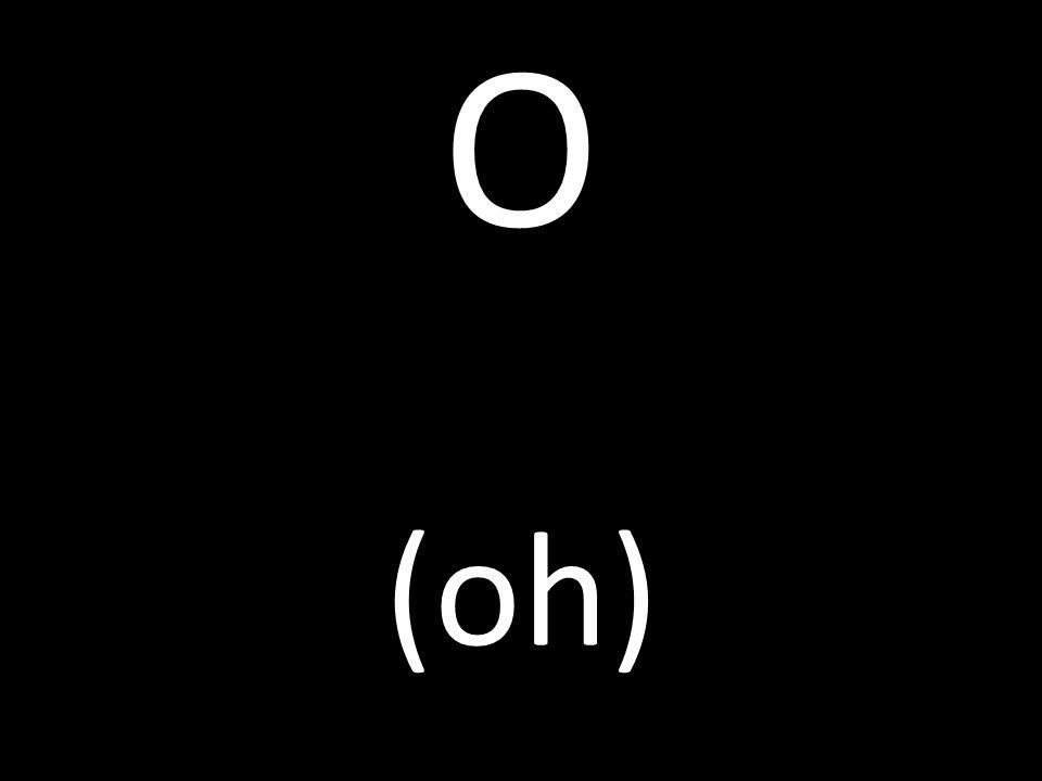 O (oh)