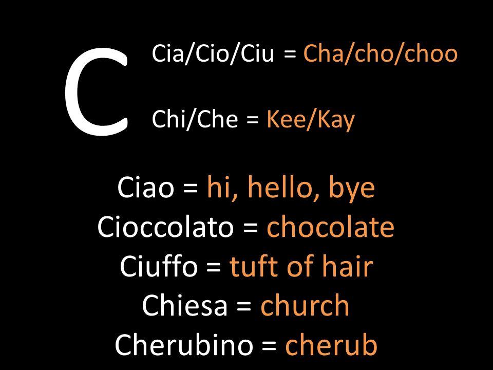 C Ciao = hi, hello, bye Cioccolato = chocolate Ciuffo = tuft of hair Chiesa = church Cherubino = cherub Cia/Cio/Ciu = Cha/cho/choo Chi/Che = Kee/Kay