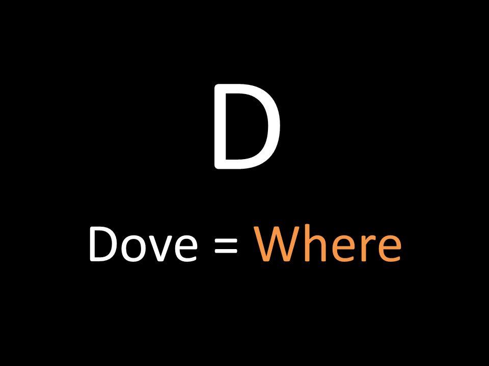 D Dove = Where