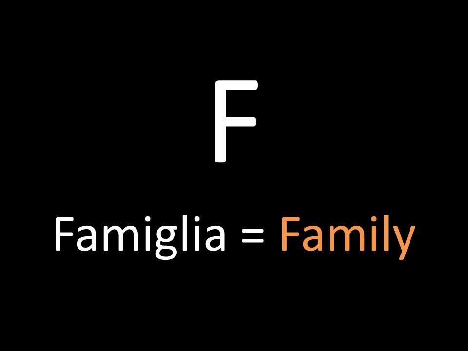 F Famiglia = Family