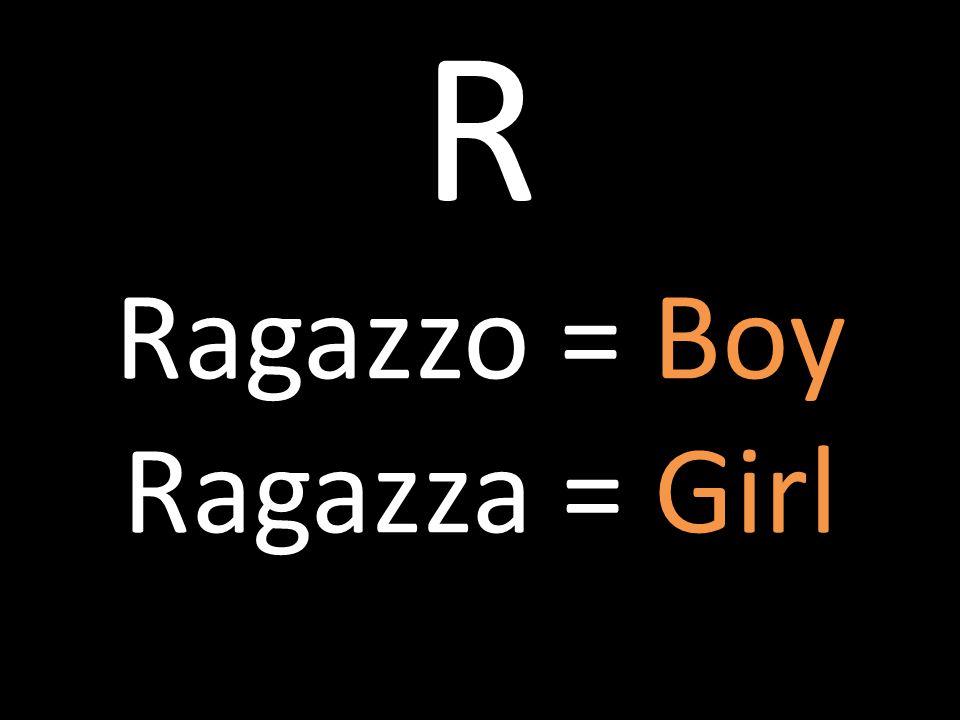 R Ragazzo = Boy Ragazza = Girl